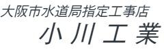 初めまして!創業50年余、住之江区の水道局指定工事店小川工業
